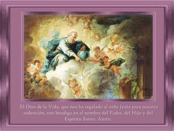 El Dios de la Vida, que nos ha regalado al niño Jesús para nuestra redención, nos bendiga en el nombre del Padre, del Hijo y del Espíritu Santo. Amén.