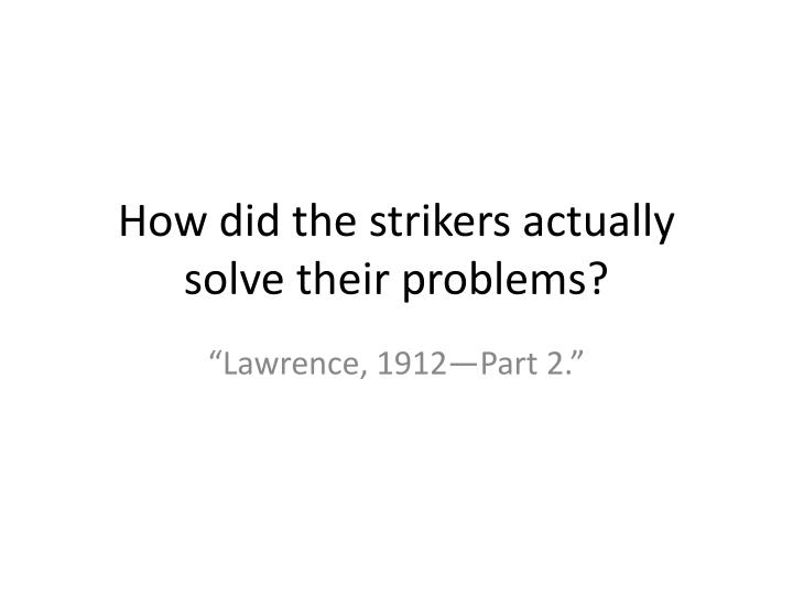 How did the strikers actually solve their problems?