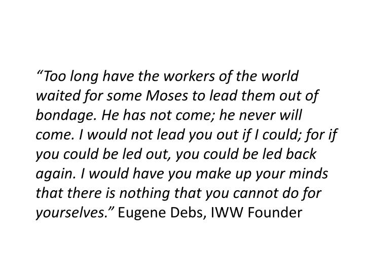 """""""Too long have the workers of the world waited for some Moses to lead them out of bondage. He has not come; he never will come. I would not lead you out if I could; for if you could be led out, you could be led back again. I would have you make up your minds that there is nothing that you cannot do for yourselves."""""""