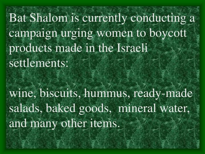 Bat Shalom is currently conducting a campaign urging women to boycott products made in the Israeli settlements: