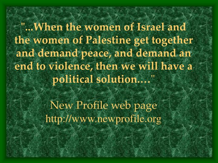 """""""...When the women of Israel and the women of Palestine get together and demand peace, and demand an end to violence, then we will have a political solution.…"""