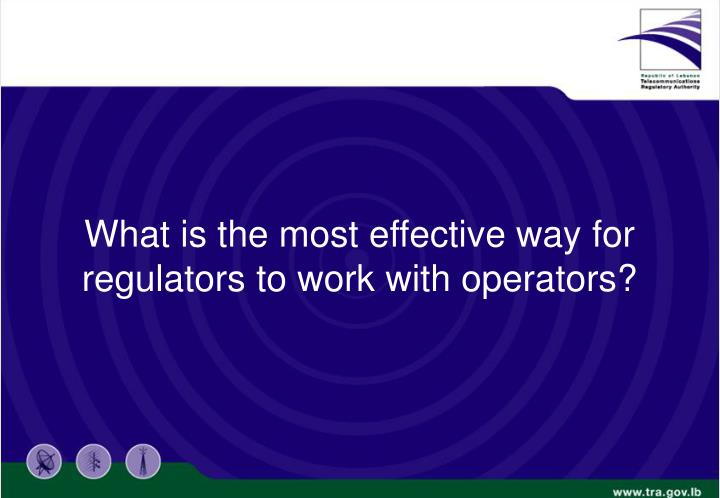What is the most effective way for regulators to work with operators?