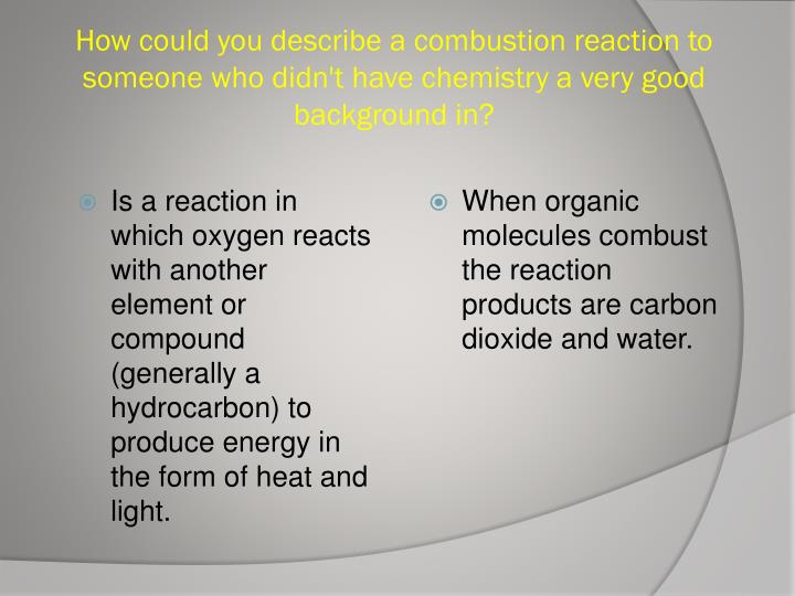How could you describe a combustion reaction to someone who didn't have chemistry a very good background in?