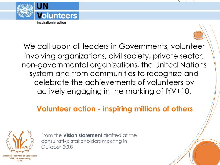 We call upon all leaders in Governments, volunteer involving organizations, civil society, private sector, non-governmental organizations, the United Nations system and from communities to recognize and celebrate the achievements of volunteers by actively engaging in the marking of IYV+10.