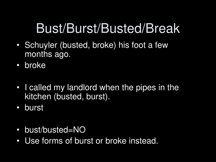 Bust/Burst/Busted/Break