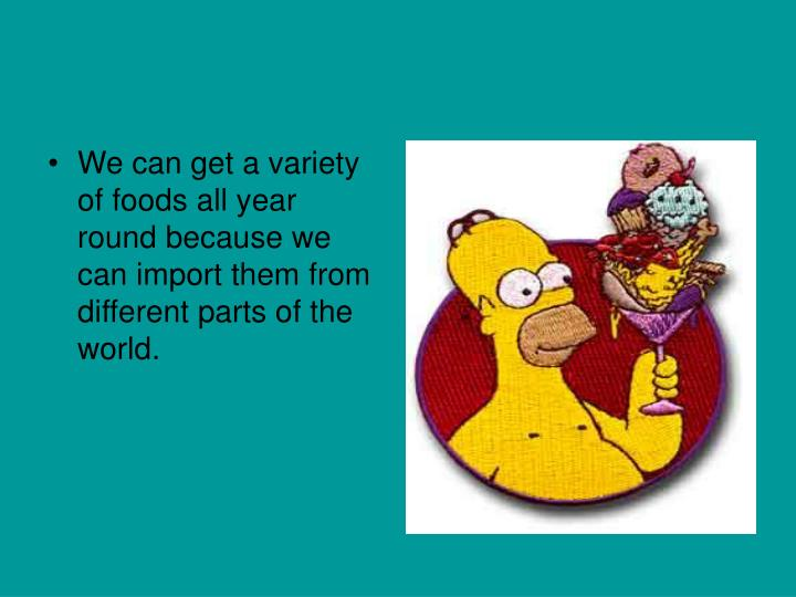 We can get a variety of foods all year round because we can import them from different parts of the world.