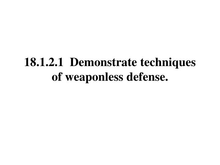 18.1.2.1  Demonstrate techniques of weaponless defense.