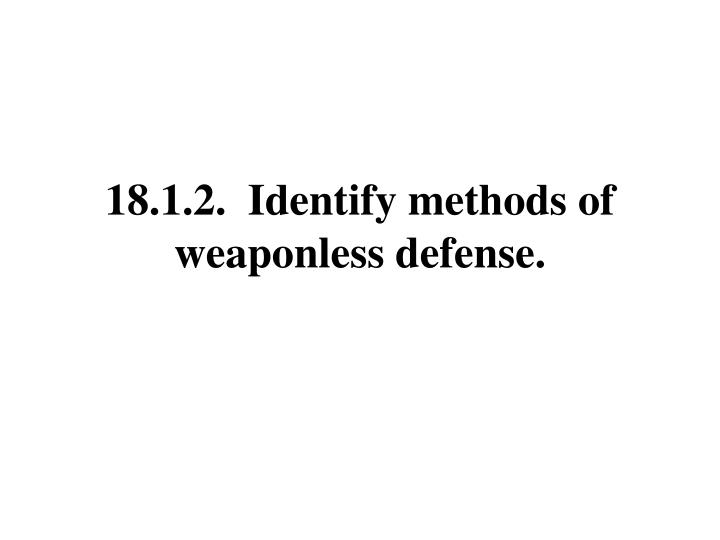 18.1.2.  Identify methods of weaponless defense.