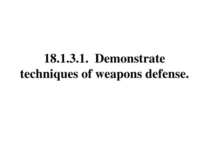 18.1.3.1.  Demonstrate techniques of weapons defense.