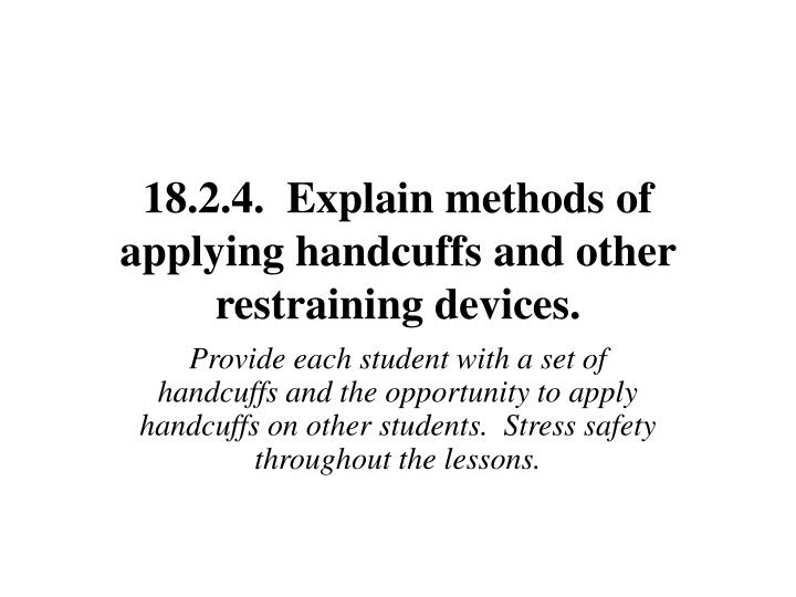 18.2.4.  Explain methods of applying handcuffs and other restraining devices.
