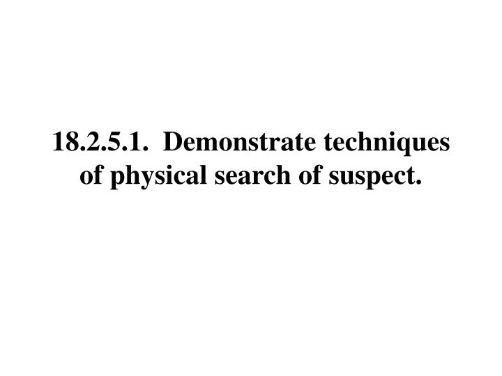 18.2.5.1.  Demonstrate techniques of physical search of suspect.