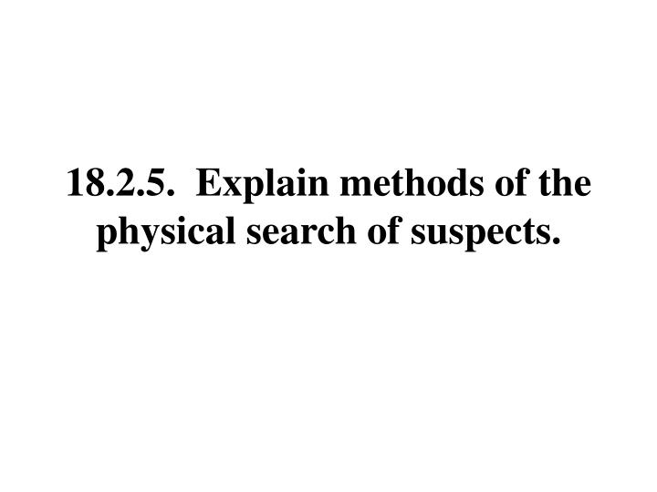 18.2.5.  Explain methods of the physical search of suspects.