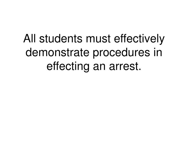 All students must effectively demonstrate procedures in effecting an arrest.