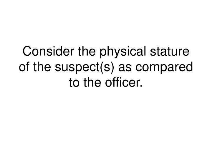 Consider the physical stature of the suspect(s) as compared to the officer.