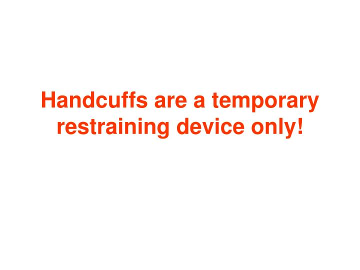 Handcuffs are a temporary restraining device only!