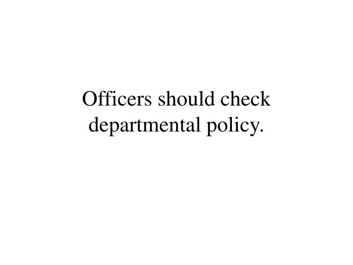 Officers should check departmental policy.