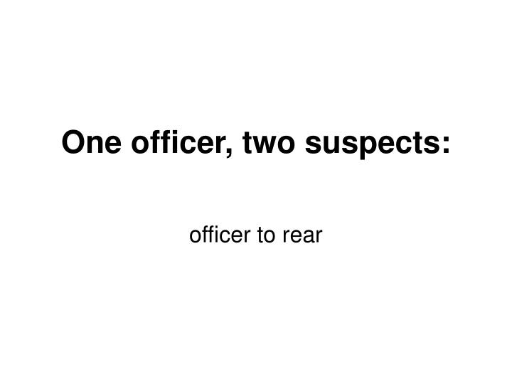 One officer, two suspects: