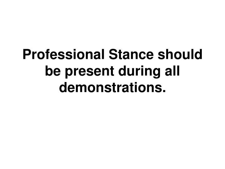Professional Stance should be present during all demonstrations.