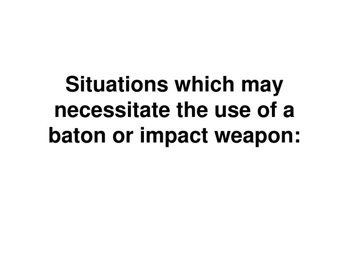 Situations which may necessitate the use of a baton or impact weapon: