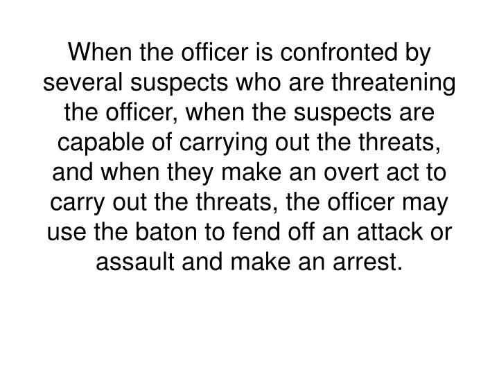 When the officer is confronted by several suspects who are threatening the officer, when the suspects are capable of carrying out the threats, and when they make an overt act to carry out the threats, the officer may use the baton to fend off an attack or assault and make an arrest.