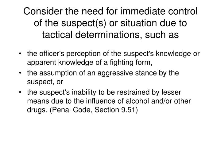 Consider the need for immediate control of the suspect(s) or situation due to tactical determinations, such as