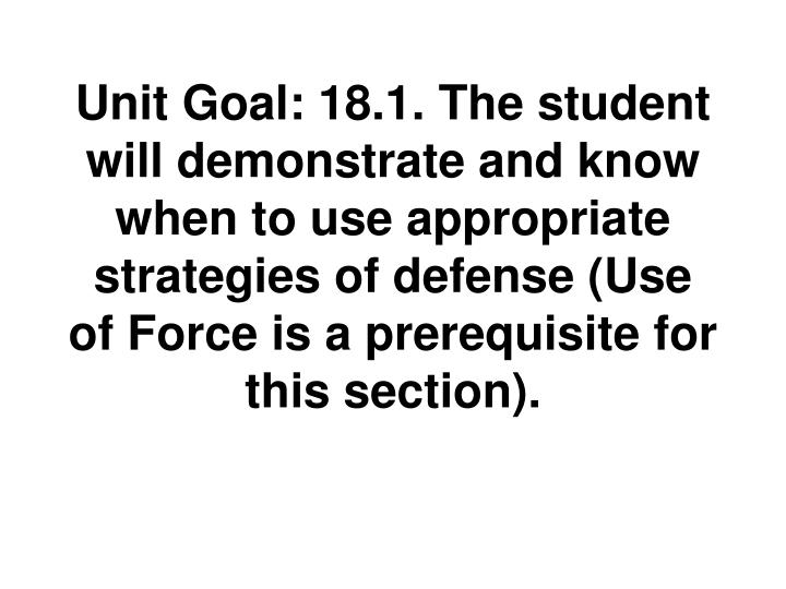 Unit Goal: 18.1. The student will demonstrate and know when to use appropriate strategies of defense (Use of Force is a prerequisite for this section).