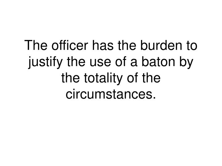 The officer has the burden to justify the use of a baton by the totality of the circumstances.
