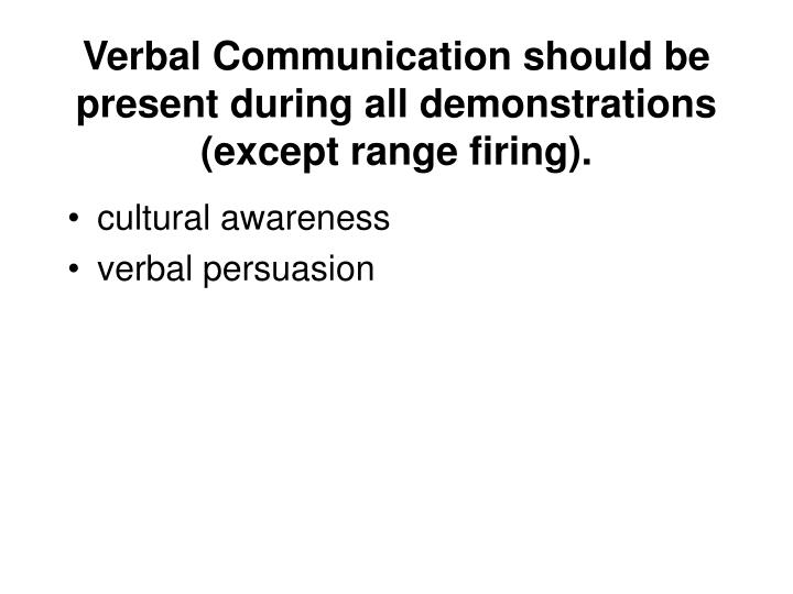 Verbal Communication should be present during all demonstrations (except range firing).