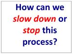 how can we slow down or stop this process