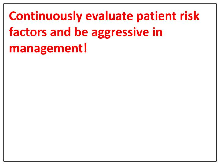 Continuously evaluate patient risk factors and be aggressive in management!