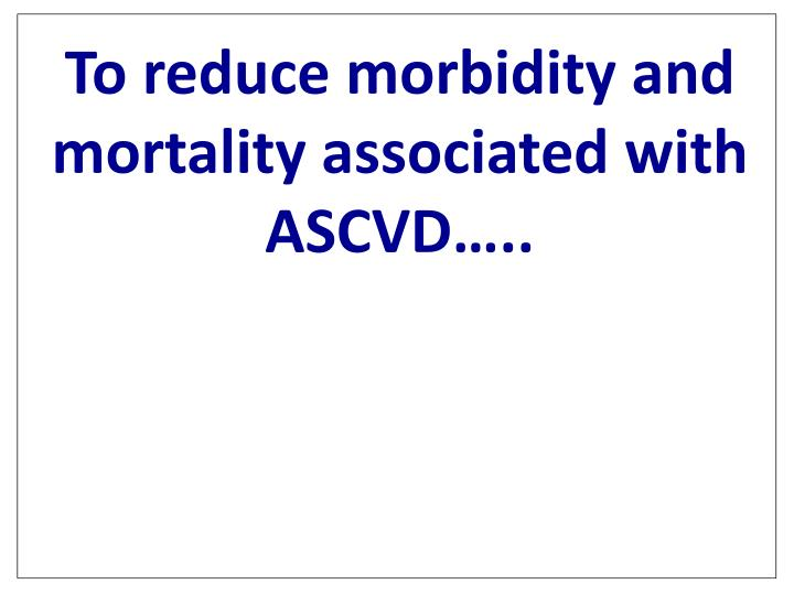 To reduce morbidity and mortality associated with ASCVD…..
