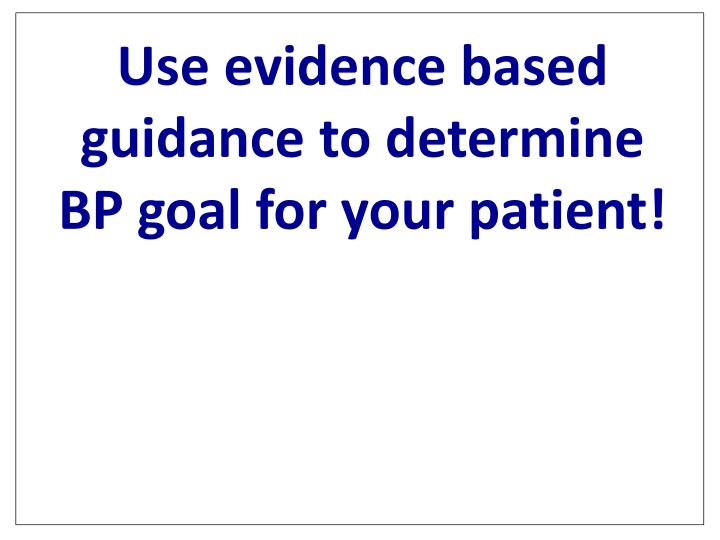 Use evidence based guidance to determine BP goal for your patient!