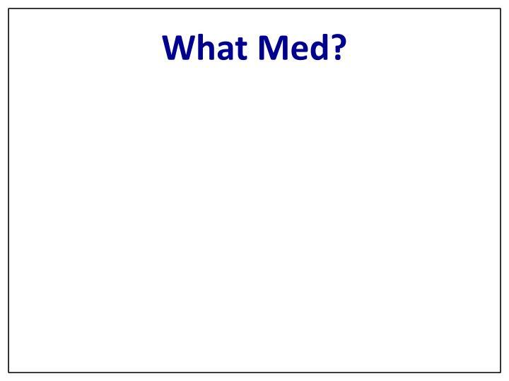 What Med?