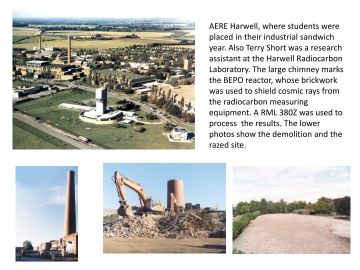 AERE Harwell, where students were placed in their industrial sandwich year. Also Terry Short was a research assistant at the Harwell Radiocarbon Laboratory. The large chimney marks the BEPO reactor, whose brickwork was used to shield cosmic rays from the radiocarbon measuring equipment. A RML 380Z was used to process  the results. The lower photos show the demolition and the razed site.