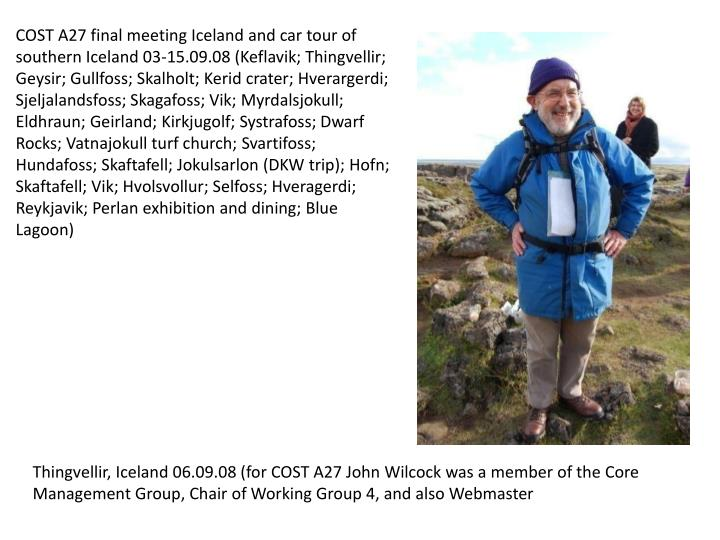 COST A27 final meeting Iceland and car tour of southern Iceland 03-15.09.08 (Keflavik; Thingvellir; Geysir; Gullfoss; Skalholt; Kerid crater; Hverargerdi; Sjeljalandsfoss; Skagafoss; Vik; Myrdalsjokull; Eldhraun; Geirland; Kirkjugolf; Systrafoss; Dwarf Rocks; Vatnajokull turf church; Svartifoss; Hundafoss; Skaftafell; Jokulsarlon (DKW trip); Hofn; Skaftafell; Vik; Hvolsvollur; Selfoss; Hveragerdi; Reykjavik; Perlan exhibition and dining; Blue Lagoon)