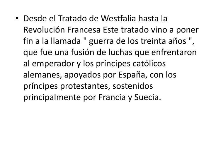 """Desde el Tratado de Westfalia hasta la Revolución Francesa Este tratado vino a poner fin a la llamada """" guerra de los treinta años """", que fue una fusión de luchas que enfrentaron al emperador y los príncipes católicos alemanes, apoyados por España, con los príncipes protestantes, sostenidos principalmente por Francia y Suecia."""