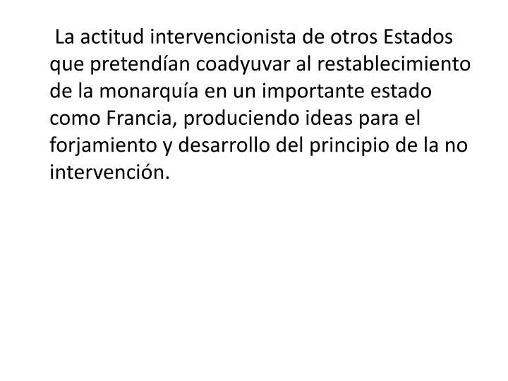 La actitud intervencionista de otros Estados que pretendían coadyuvar al restablecimiento de la monarquía en un importante estado como Francia, produciendo ideas para el forjamiento y desarrollo del principio de la no intervención.