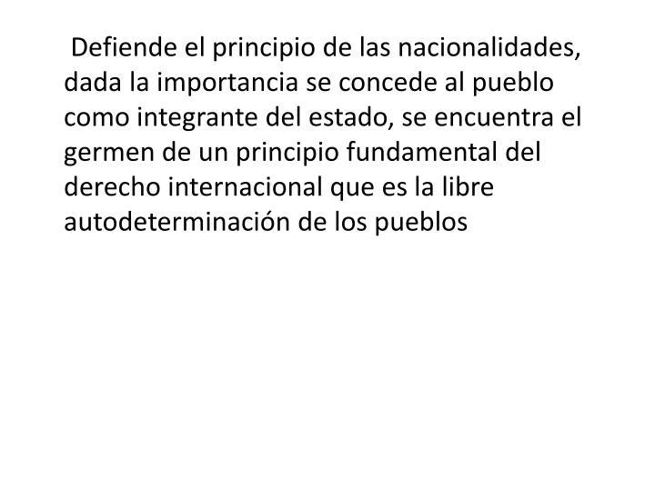 Defiende el principio de las nacionalidades, dada la importancia se concede al pueblo como integrante del estado, se encuentra el germen de un principio fundamental del derecho internacional que es la libre autodeterminación de los pueblos