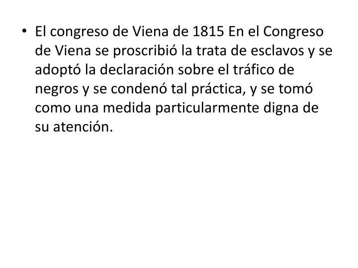 El congreso de Viena de 1815 En el Congreso de Viena se proscribió la trata de esclavos y se adoptó la declaración sobre el tráfico de negros y se condenó tal práctica, y se tomó como una medida particularmente digna de su atención.