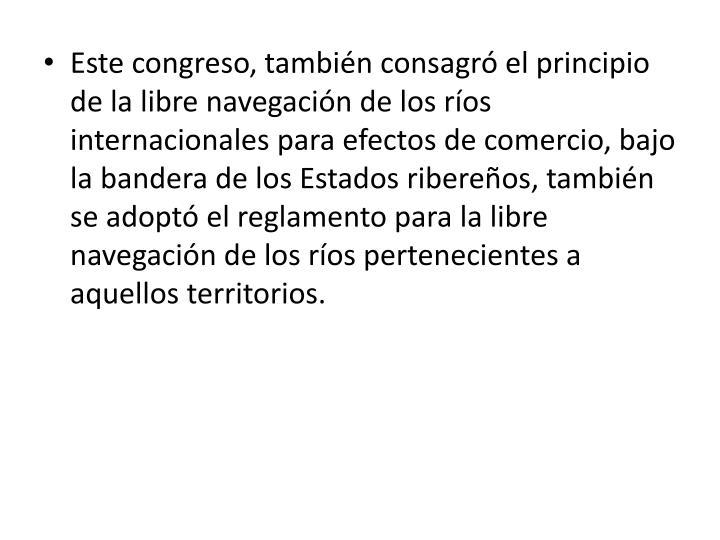Este congreso, también consagró el principio de la libre navegación de los ríos internacionales para efectos de comercio, bajo la bandera de los Estados ribereños, también se adoptó el reglamento para la libre navegación de los ríos pertenecientes a aquellos territorios.