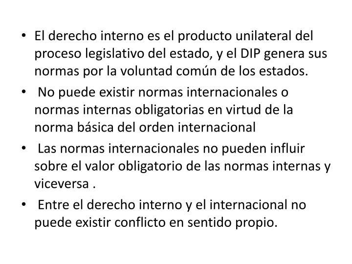 El derecho interno es el producto unilateral del proceso legislativo del estado, y el DIP genera sus normas por la voluntad común de los estados.