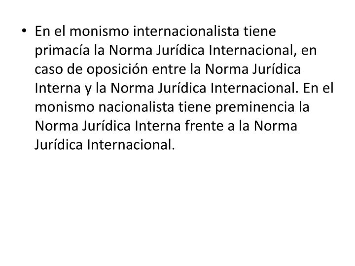 En el monismo internacionalista tiene primacía la Norma Jurídica Internacional, en caso de oposición entre la Norma Jurídica Interna y la Norma Jurídica Internacional. En el monismo nacionalista tiene preminencia la Norma Jurídica Interna frente a la Norma Jurídica Internacional.