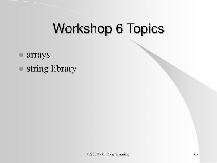 Workshop 6 Topics