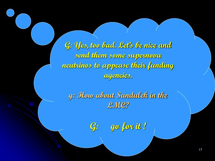 G: Yes, too bad. Let's be nice and send them some supernova neutrinos to appease their funding agencies.