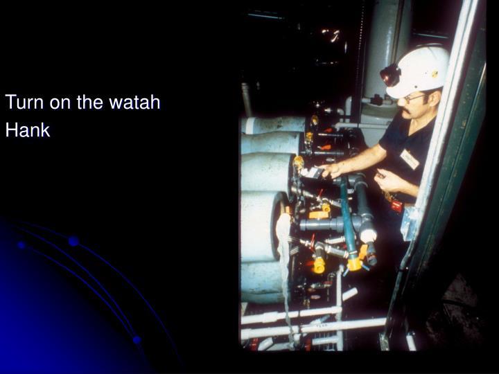 Turn on the watah