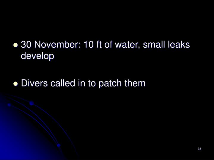 30 November: 10 ft of water, small leaks develop