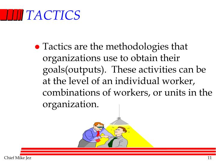 Tactics are the methodologies that organizations use to obtain their goals(outputs).  These activities can be at the level of an individual worker, combinations of workers, or units in the organization.