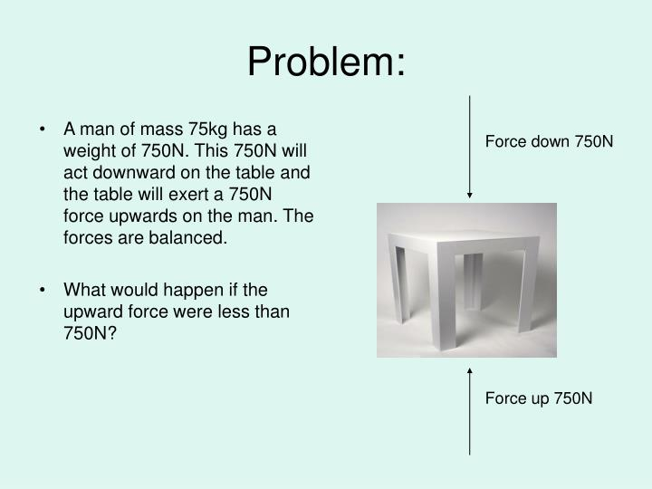A man of mass 75kg has a weight of 750N. This 750N will act downward on the table and the table will exert a 750N force upwards on the man. The forces are balanced.