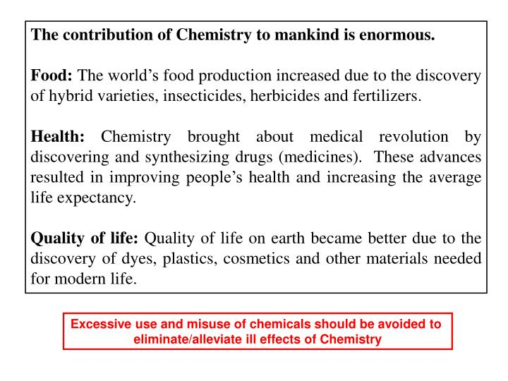 The contribution of Chemistry to mankind is enormous.
