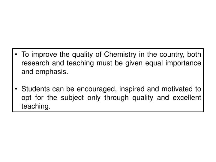 To improve the quality of Chemistry in the country, both research and teaching must be given equal importance and emphasis.